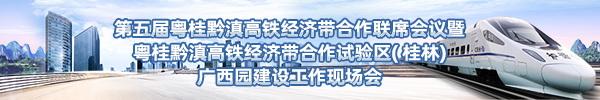 直播预告:第五届粤桂黔滇高铁经济带合作联席会议暨粤桂黔滇高铁经济带合作试验区( 桂林)广西园建设工作现场会